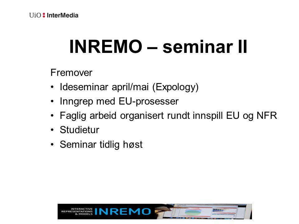 INREMO – seminar II Fremover •Ideseminar april/mai (Expology) •Inngrep med EU-prosesser •Faglig arbeid organisert rundt innspill EU og NFR •Studietur •Seminar tidlig høst