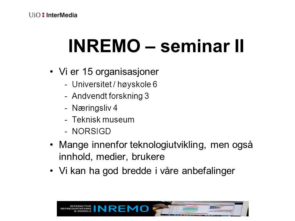 INREMO – seminar II •Vi er 15 organisasjoner  Universitet / høyskole 6  Andvendt forskning 3  Næringsliv 4  Teknisk museum  NORSIGD •Mange innenfor teknologiutvikling, men også innhold, medier, brukere •Vi kan ha god bredde i våre anbefalinger