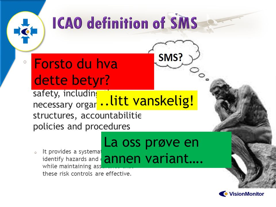 16 o Safety Management System (SMS): a systematic approach to managing safety, including the necessary organizational structures, accountabilities, po