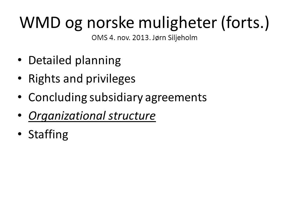 WMD og norske muligheter (forts.) OMS 4. nov. 2013. Jørn Siljeholm • Detailed planning • Rights and privileges • Concluding subsidiary agreements • Or