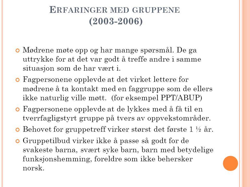 E RFARINGER MED GRUPPENE (2003-2006) Mødrene møte opp og har mange spørsmål. De ga uttrykke for at det var godt å treffe andre i samme situasjon som d