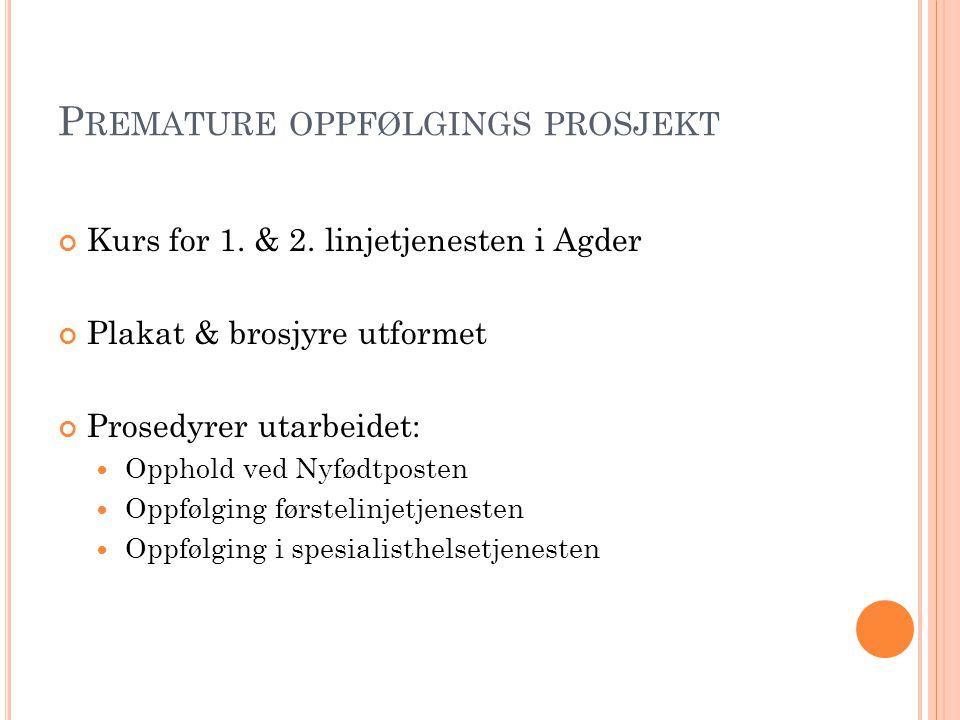 P REMATURE OPPFØLGINGS PROSJEKT Kurs for 1. & 2. linjetjenesten i Agder Plakat & brosjyre utformet Prosedyrer utarbeidet:  Opphold ved Nyfødtposten 