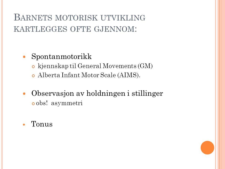 B ARNETS MOTORISK UTVIKLING KARTLEGGES OFTE GJENNOM :  Spontanmotorikk kjennskap til General Movements (GM) Alberta Infant Motor Scale (AIMS).  Obse