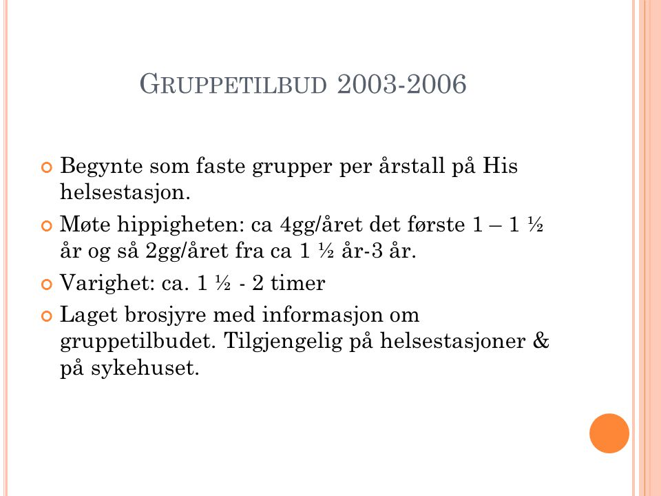 G RUPPETILBUD 2003-2006 Begynte som faste grupper per årstall på His helsestasjon. Møte hippigheten: ca 4gg/året det første 1 – 1 ½ år og så 2gg/året