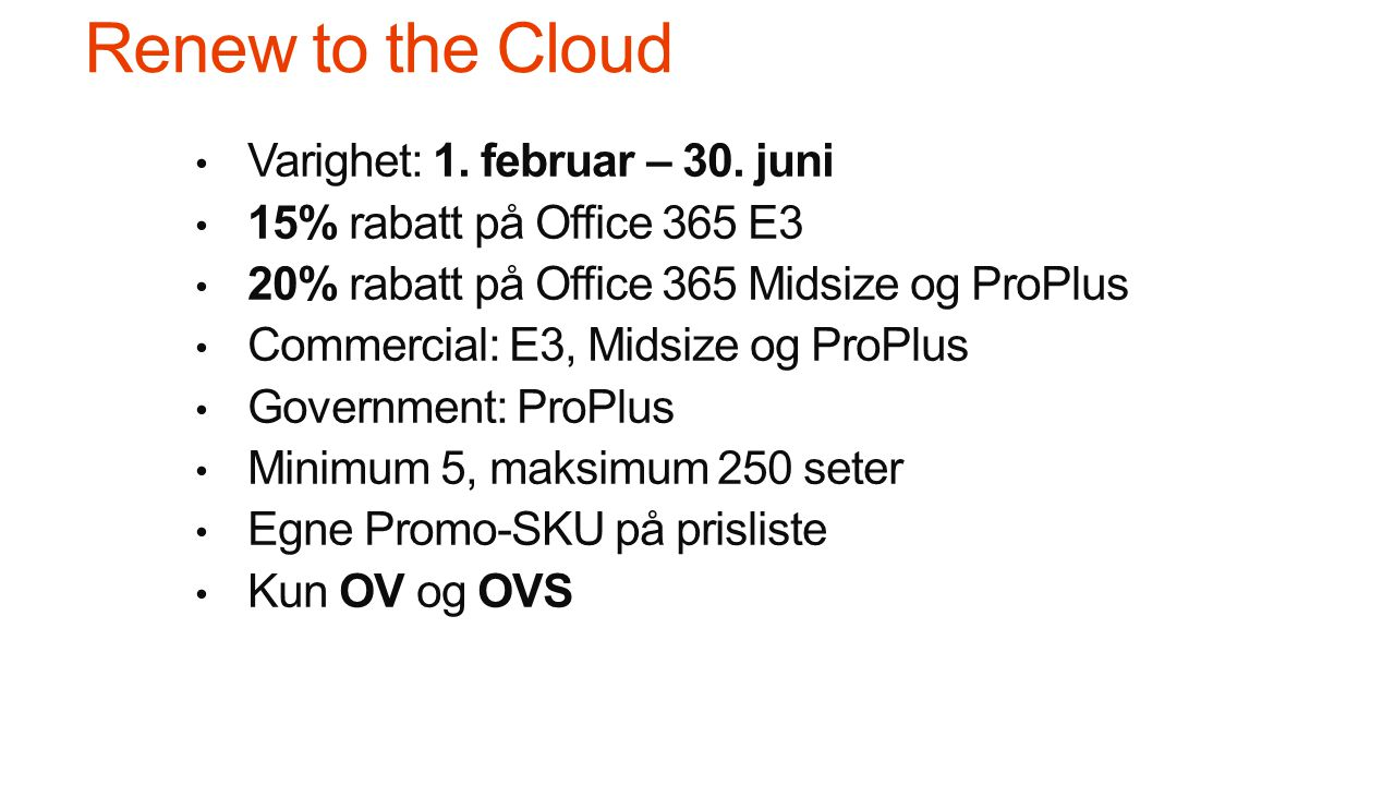 Renew to the Cloud • Varighet: 1. februar – 30. juni • 15% rabatt på Office 365 E3 • 20% rabatt på Office 365 Midsize og ProPlus • Commercial: E3, Mid