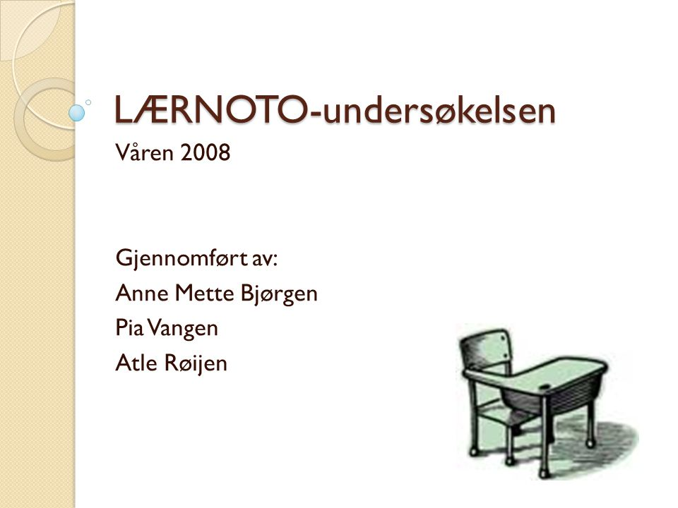 LÆRNOTO-undersøkelsen Våren 2008 Gjennomført av: Anne Mette Bjørgen Pia Vangen Atle Røijen