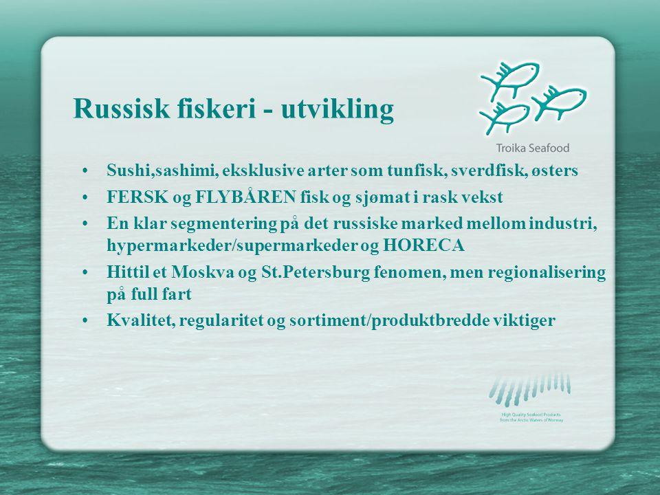 Russisk fiskeri - utvikling •Sushi,sashimi, eksklusive arter som tunfisk, sverdfisk, østers •FERSK og FLYBÅREN fisk og sjømat i rask vekst •En klar segmentering på det russiske marked mellom industri, hypermarkeder/supermarkeder og HORECA •Hittil et Moskva og St.Petersburg fenomen, men regionalisering på full fart •Kvalitet, regularitet og sortiment/produktbredde viktiger