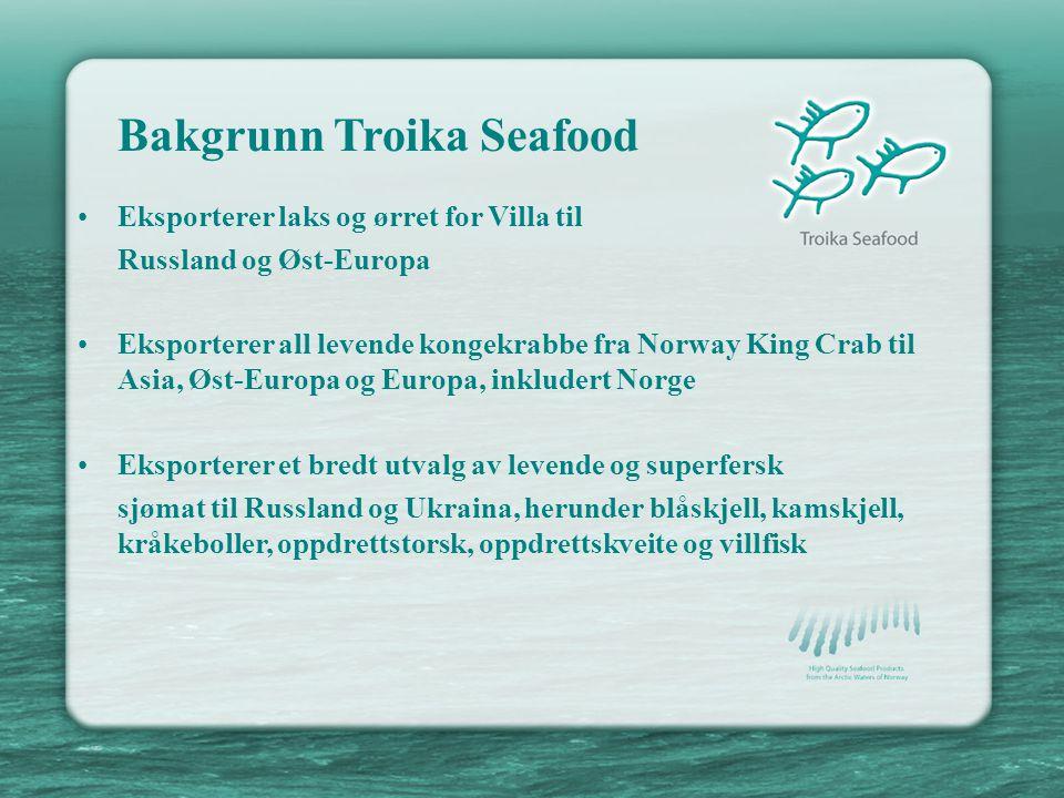 Bakgrunn Troika Seafood •Eksporterer laks og ørret for Villa til Russland og Øst-Europa •Eksporterer all levende kongekrabbe fra Norway King Crab til Asia, Øst-Europa og Europa, inkludert Norge •Eksporterer et bredt utvalg av levende og superfersk sjømat til Russland og Ukraina, herunder blåskjell, kamskjell, kråkeboller, oppdrettstorsk, oppdrettskveite og villfisk