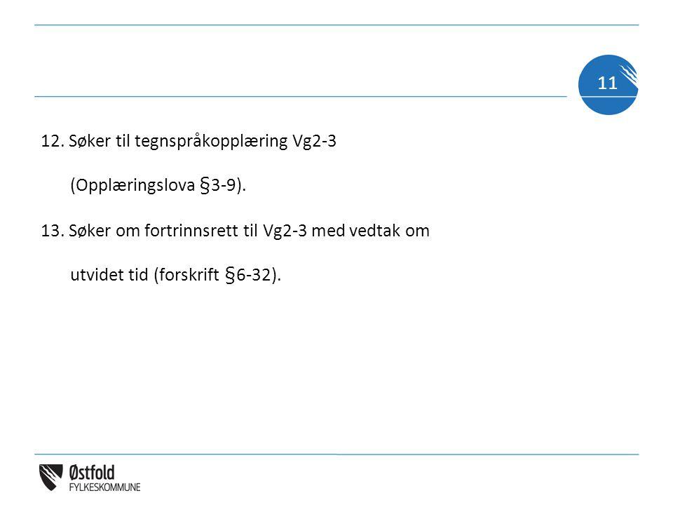 12. Søker til tegnspråkopplæring Vg2-3 (Opplæringslova §3-9). 13. Søker om fortrinnsrett til Vg2-3 med vedtak om utvidet tid (forskrift §6-32). 11