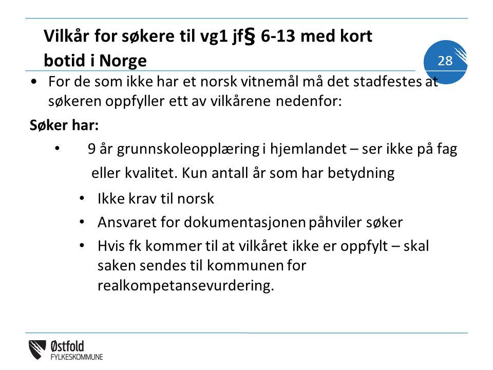 Vilkår for søkere til vg1 jf§ 6-13 med kort botid i Norge •For de som ikke har et norsk vitnemål må det stadfestes at søkeren oppfyller ett av vilkåre