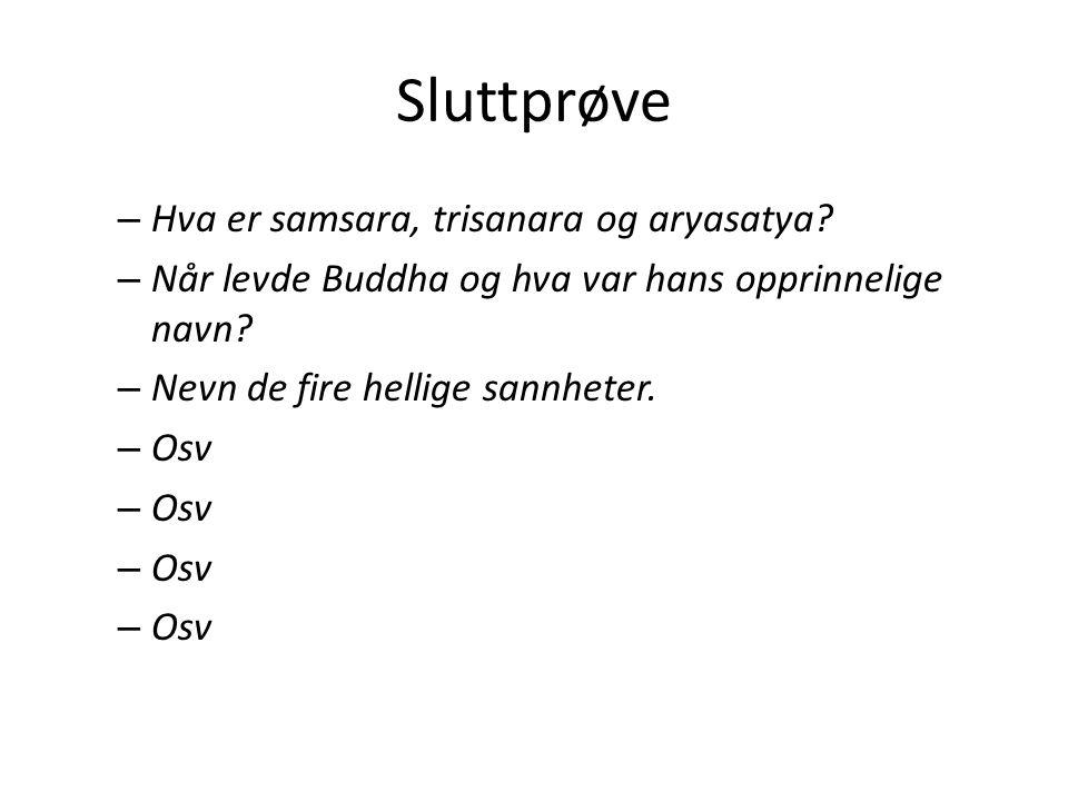 Sluttprøve – Hva er samsara, trisanara og aryasatya? – Når levde Buddha og hva var hans opprinnelige navn? – Nevn de fire hellige sannheter. – Osv