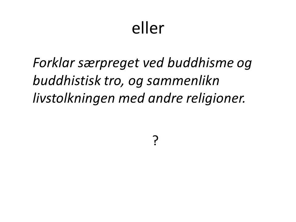 eller Forklar særpreget ved buddhisme og buddhistisk tro, og sammenlikn livstolkningen med andre religioner. ?