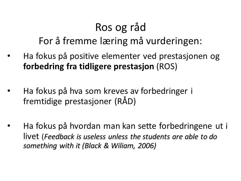 Ros og råd For å fremme læring må vurderingen: • Ha fokus på positive elementer ved prestasjonen og forbedring fra tidligere prestasjon (ROS) • Ha fok