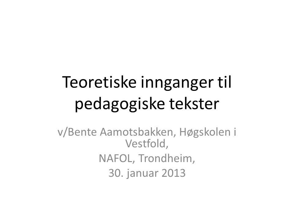 Teoretiske innganger til pedagogiske tekster v/Bente Aamotsbakken, Høgskolen i Vestfold, NAFOL, Trondheim, 30. januar 2013