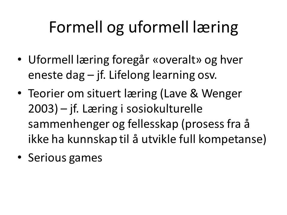 Formell og uformell læring • Uformell læring foregår «overalt» og hver eneste dag – jf. Lifelong learning osv. • Teorier om situert læring (Lave & Wen