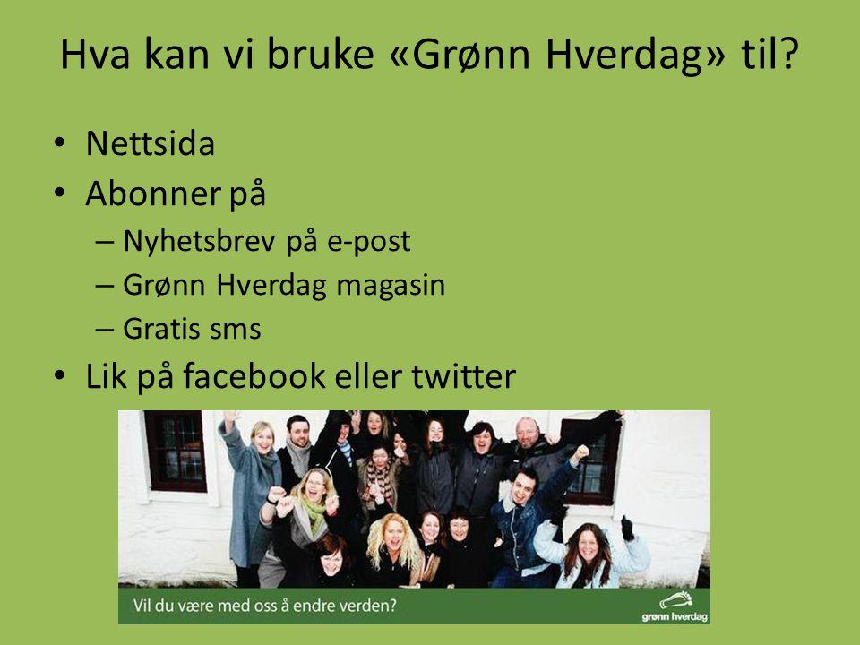 Hva kan vi bruke «Grønn Hverdag» til? • Nettsida • Abonner på – Nyhetsbrev på e-post – Grønn Hverdag magasin – Gratis sms • Lik på facebook eller twit