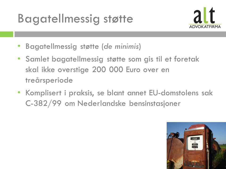 • Bagatellmessig støtte (de minimis) • Samlet bagatellmessig støtte som gis til et foretak skal ikke overstige 200 000 Euro over en treårsperiode • Komplisert i praksis, se blant annet EU-domstolens sak C-382/99 om Nederlandske bensinstasjoner