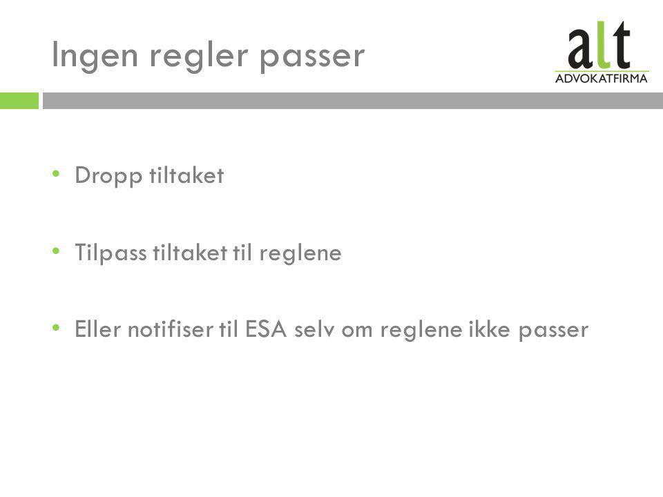 Ingen regler passer • Dropp tiltaket • Tilpass tiltaket til reglene • Eller notifiser til ESA selv om reglene ikke passer