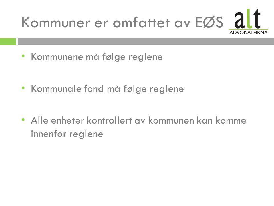 Kommuner er omfattet av EØS • Kommunene må følge reglene • Kommunale fond må følge reglene • Alle enheter kontrollert av kommunen kan komme innenfor reglene