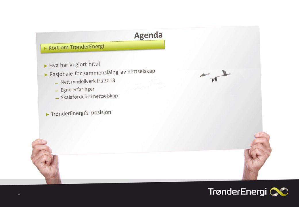Agenda 4 ► Kort om TrønderEnergi ► Hva har vi gjort hittil ► Rasjonale for sammenslåing av nettselskap ▬ Nytt modellverk fra 2013 ▬ Egne erfaringer ▬ Skalafordeler i nettselskap ► TrønderEnergi's posisjon