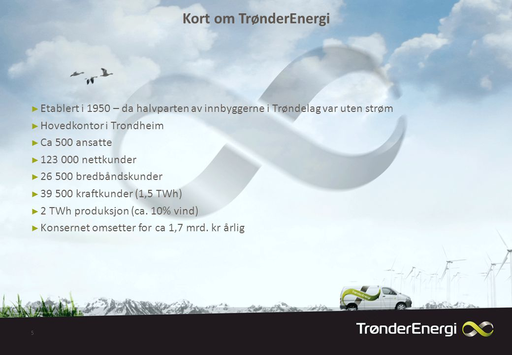 Kort om TrønderEnergi ► Etablert i 1950 – da halvparten av innbyggerne i Trøndelag var uten strøm ► Hovedkontor i Trondheim ► Ca 500 ansatte ► 123 000 nettkunder ► 26 500 bredbåndskunder ► 39 500 kraftkunder (1,5 TWh) ► 2 TWh produksjon (ca.