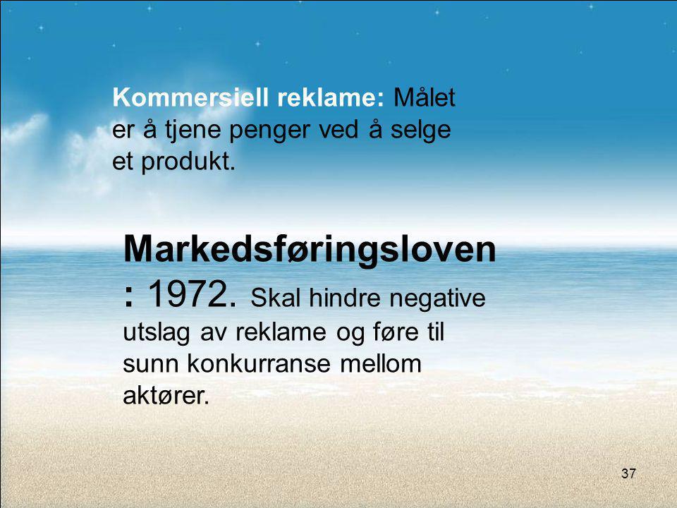 Kommersiell reklame: Målet er å tjene penger ved å selge et produkt. Markedsføringsloven : 1972. Skal hindre negative utslag av reklame og føre til su