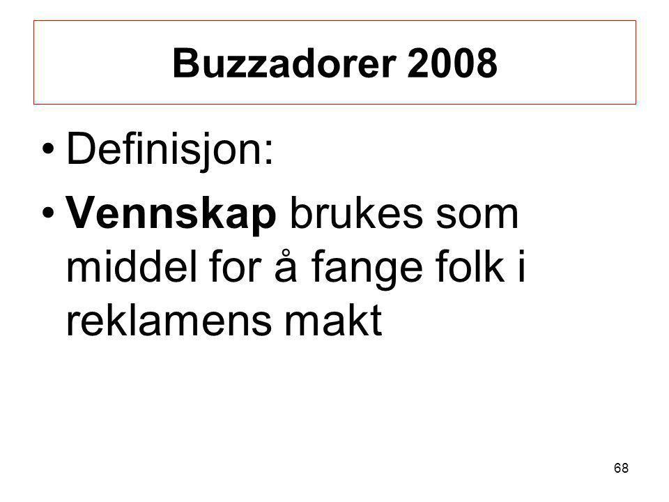 Buzzadorer 2008 •Definisjon: •Vennskap brukes som middel for å fange folk i reklamens makt 68