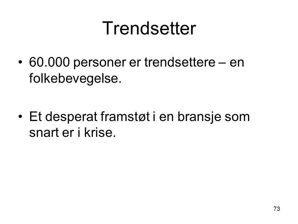 Trendsetter •60.000 personer er trendsettere – en folkebevegelse. •Et desperat framstøt i en bransje som snart er i krise. 73