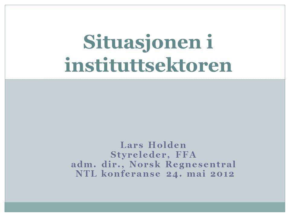 Lars Holden Styreleder, FFA adm. dir., Norsk Regnesentral NTL konferanse 24. mai 2012 Situasjonen i instituttsektoren