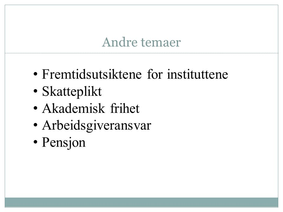 Andre temaer • Fremtidsutsiktene for instituttene • Skatteplikt • Akademisk frihet • Arbeidsgiveransvar • Pensjon
