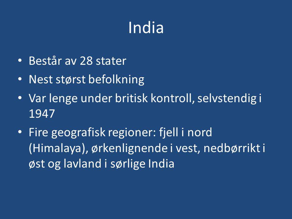 India • Består av 28 stater • Nest størst befolkning • Var lenge under britisk kontroll, selvstendig i 1947 • Fire geografisk regioner: fjell i nord (