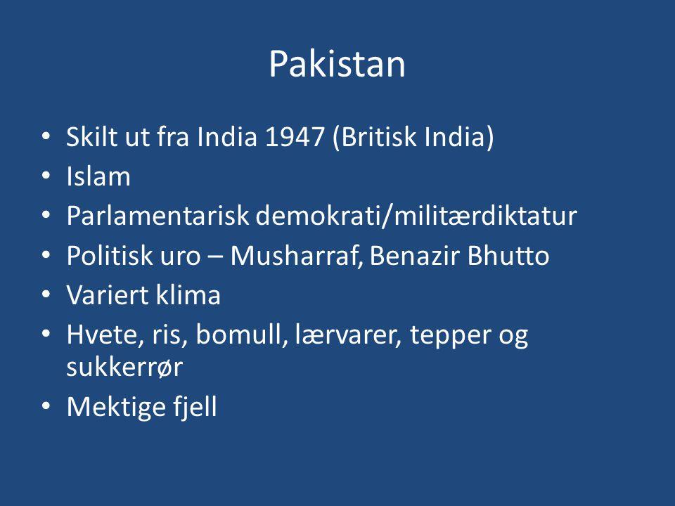Pakistan • Skilt ut fra India 1947 (Britisk India) • Islam • Parlamentarisk demokrati/militærdiktatur • Politisk uro – Musharraf, Benazir Bhutto • Var