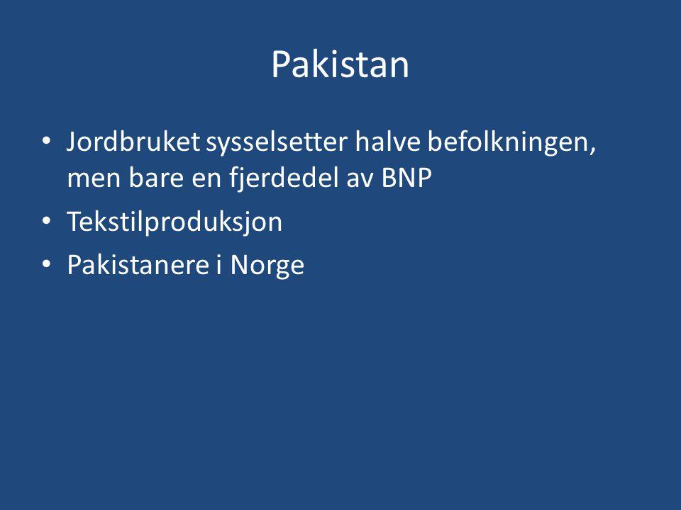 Pakistan • Jordbruket sysselsetter halve befolkningen, men bare en fjerdedel av BNP • Tekstilproduksjon • Pakistanere i Norge