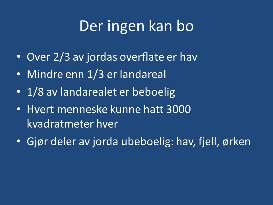 Der ingen kan bo • Over 2/3 av jordas overflate er hav • Mindre enn 1/3 er landareal • 1/8 av landarealet er beboelig • Hvert menneske kunne hatt 3000