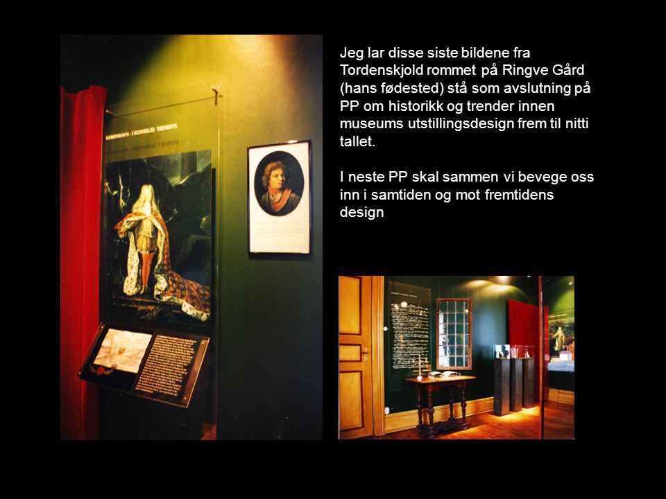Jeg lar disse siste bildene fra Tordenskjold rommet på Ringve Gård (hans fødested) stå som avslutning på PP om historikk og trender innen museums utstillingsdesign frem til nitti tallet.