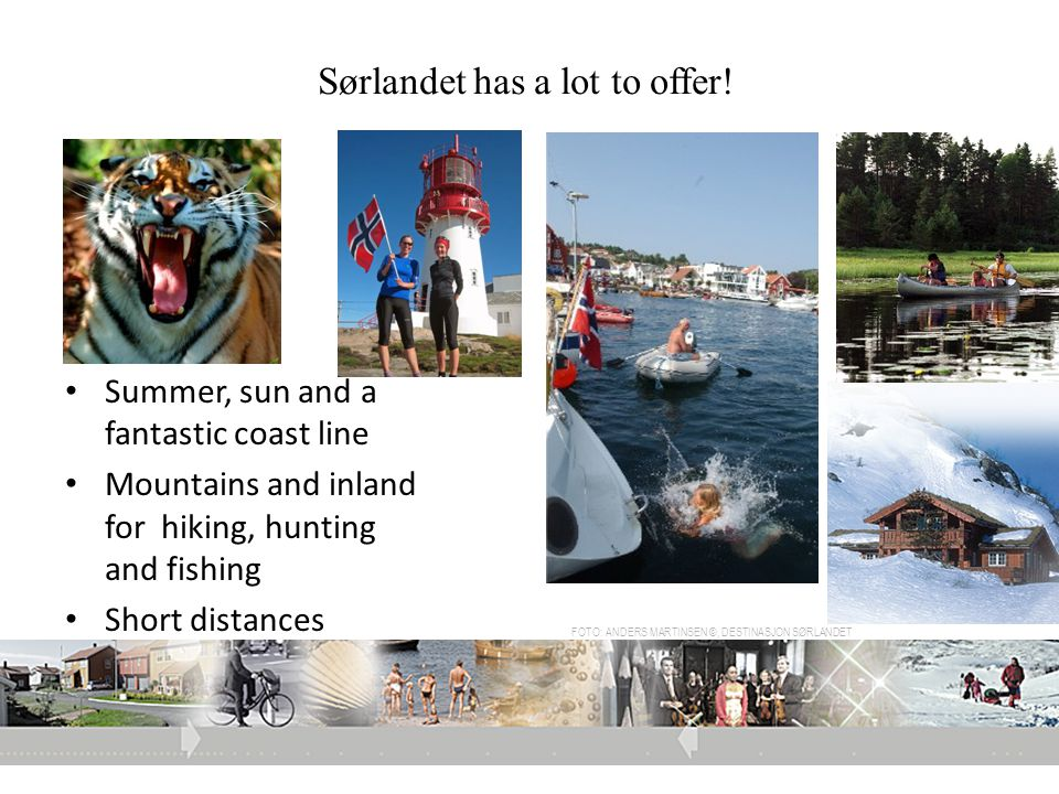 Sørlandet has a lot to offer! • Summer, sun and a fantastic coast line • Mountains and inland for hiking, hunting and fishing • Short distances • Attr
