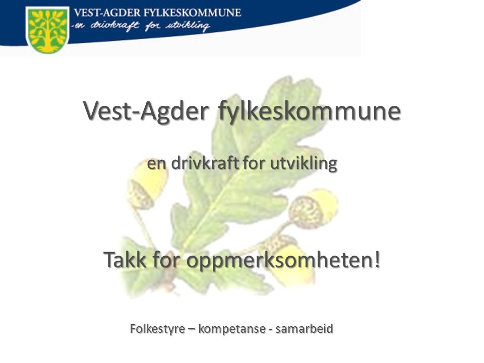 Vest-Agder fylkeskommune en drivkraft for utvikling Takk for oppmerksomheten! Folkestyre – kompetanse - samarbeid