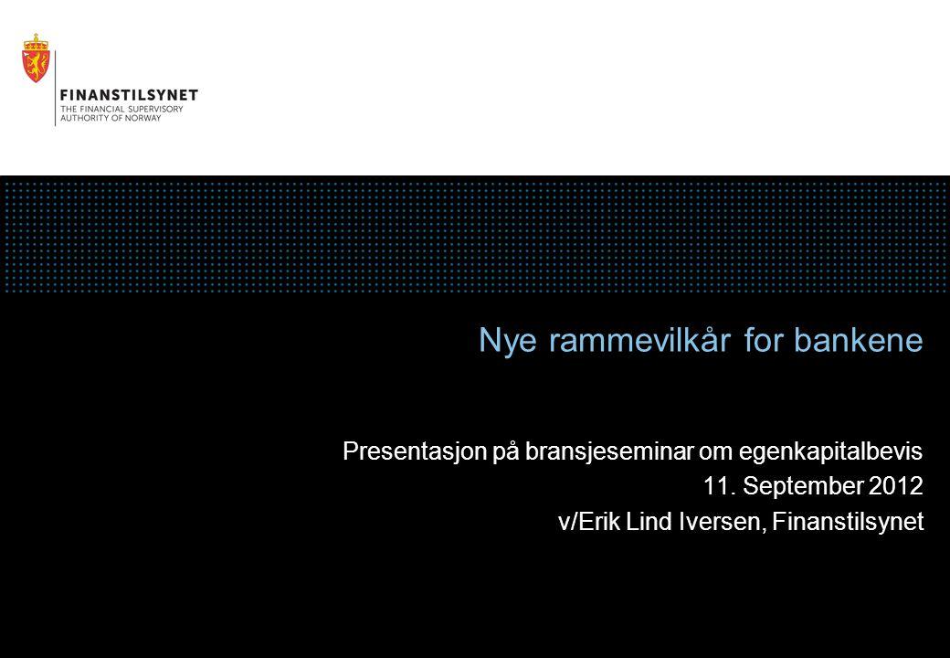 Nye rammevilkår for bankene Presentasjon på bransjeseminar om egenkapitalbevis 11. September 2012 v/Erik Lind Iversen, Finanstilsynet