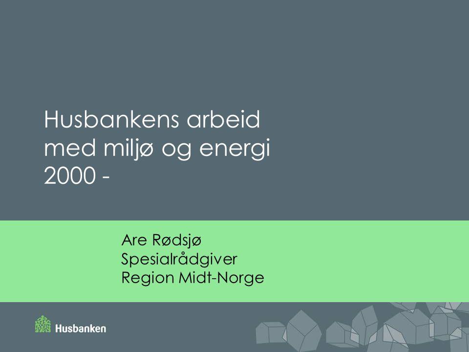 Are Rødsjø Spesialrådgiver Region Midt-Norge Husbankens arbeid med miljø og energi 2000 -