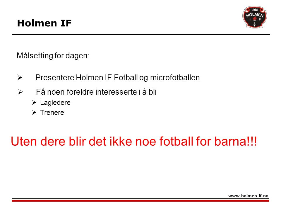 Målsetting for dagen:  Presentere Holmen IF Fotball og microfotballen Holmen IF www.holmen-if.no  Få noen foreldre interesserte i å bli  Lagledere