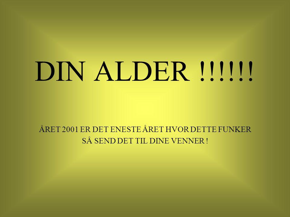 DIN ALDER !!!!!! ÅRET 2001 ER DET ENESTE ÅRET HVOR DETTE FUNKER SÅ SEND DET TIL DINE VENNER !