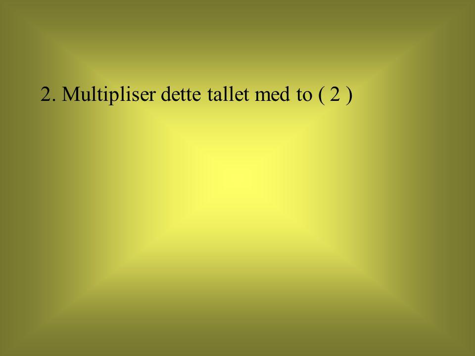 2. Multipliser dette tallet med to ( 2 )