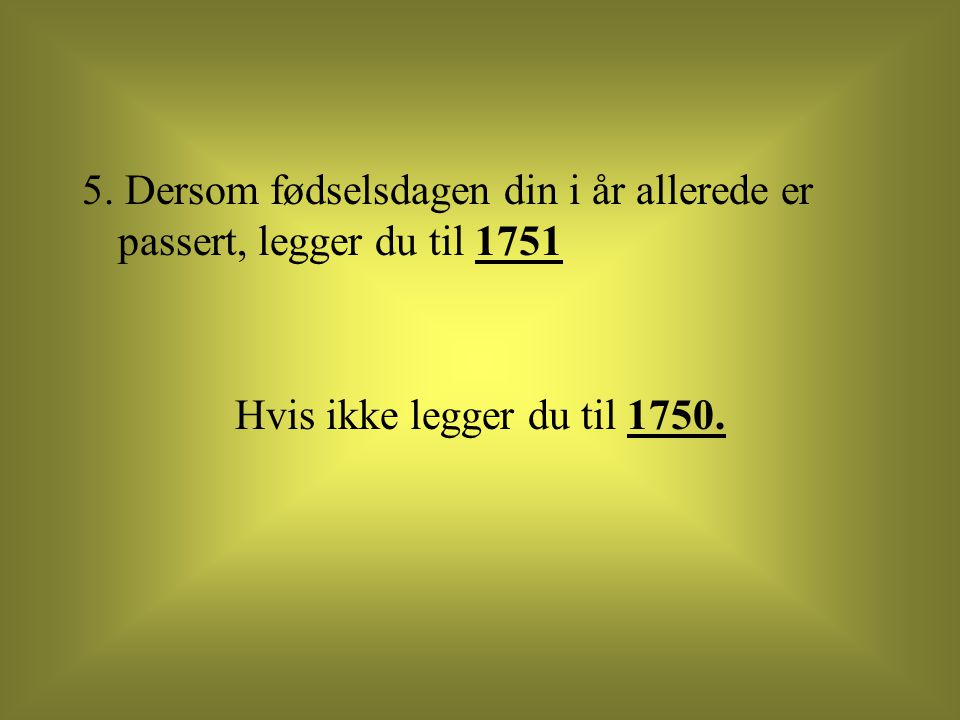 5. Dersom fødselsdagen din i år allerede er passert, legger du til 1751 Hvis ikke legger du til 1750.