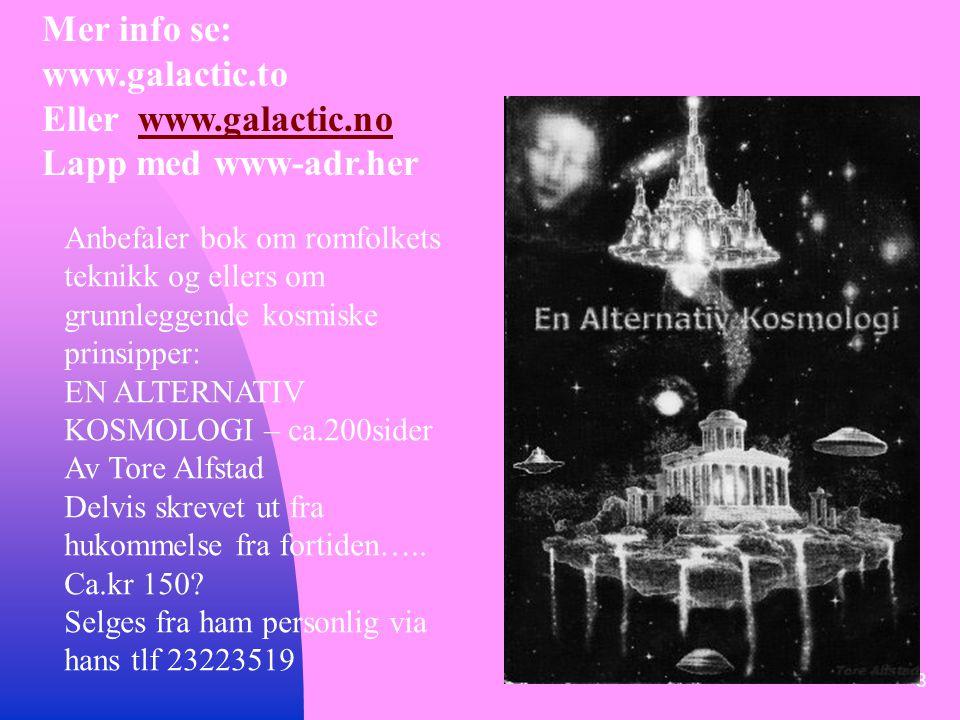 8 Mer info se: www.galactic.to Eller www.galactic.nowww.galactic.no Lapp med www-adr.her Anbefaler bok om romfolkets teknikk og ellers om grunnleggende kosmiske prinsipper: EN ALTERNATIV KOSMOLOGI – ca.200sider Av Tore Alfstad Delvis skrevet ut fra hukommelse fra fortiden…..