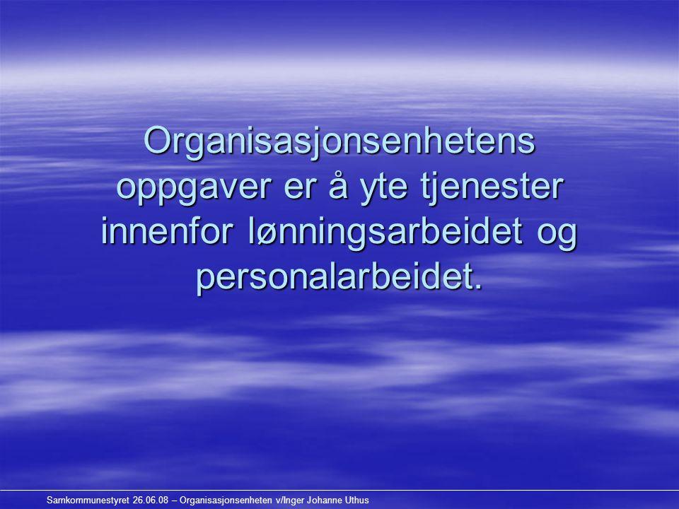 Samkommunestyret 26.06.08 – Organisasjonsenheten v/Inger Johanne Uthus Organisasjonsenhetens oppgaver er å yte tjenester innenfor lønningsarbeidet og personalarbeidet.