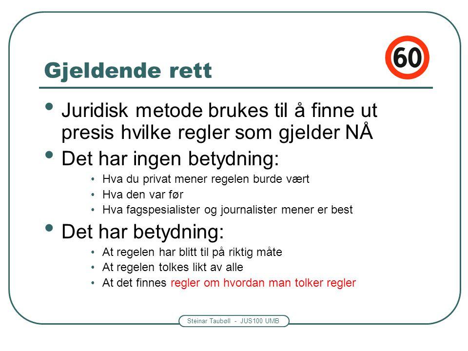 Steinar Taubøll - JUS100 UMB Gjeldende rett • Juridisk metode brukes til å finne ut presis hvilke regler som gjelder NÅ • Det har ingen betydning: •Hv