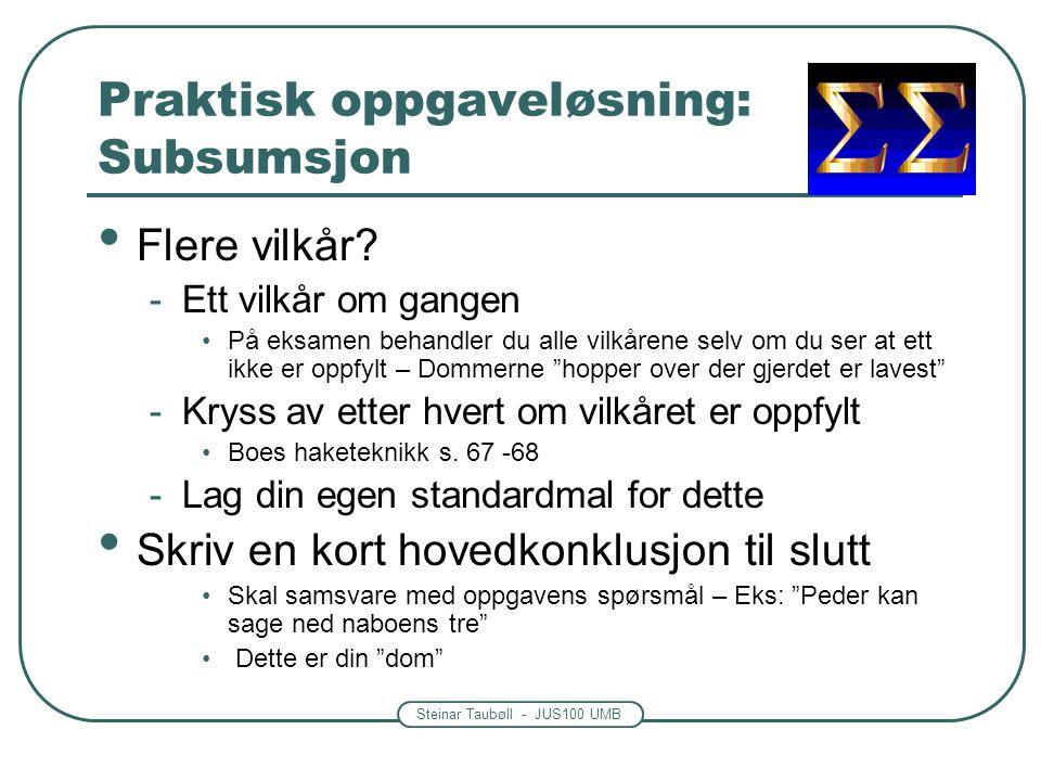 Steinar Taubøll - JUS100 UMB Praktisk oppgaveløsning: Subsumsjon • Flere vilkår? -Ett vilkår om gangen •På eksamen behandler du alle vilkårene selv om
