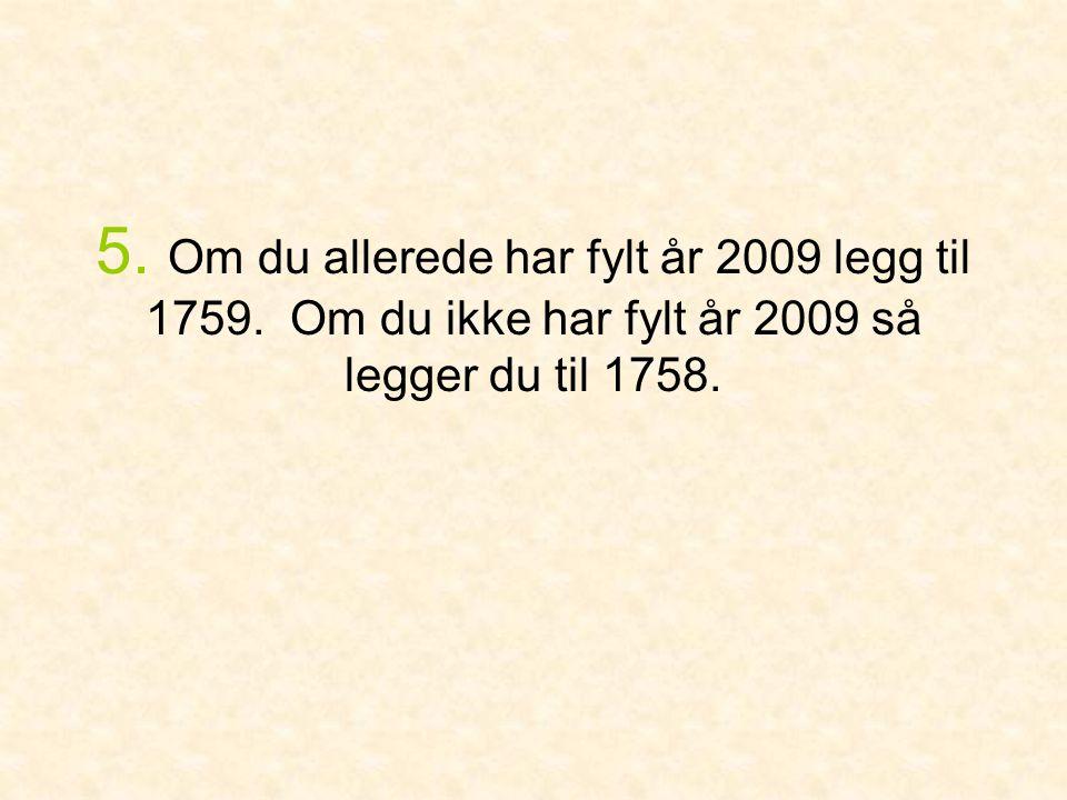 5. Om du allerede har fylt år 2009 legg til 1759. Om du ikke har fylt år 2009 så legger du til 1758.
