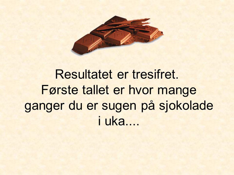 Resultatet er tresifret. Første tallet er hvor mange ganger du er sugen på sjokolade i uka....