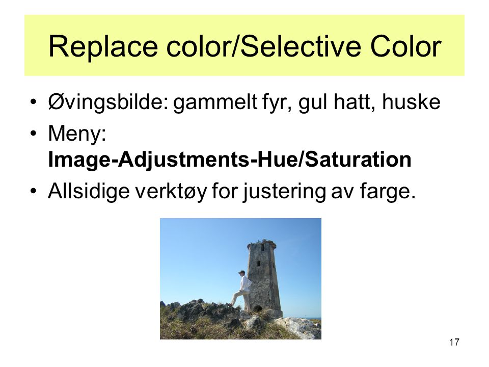 17 Replace color/Selective Color •Øvingsbilde: gammelt fyr, gul hatt, huske •Meny: Image-Adjustments-Hue/Saturation •Allsidige verktøy for justering av farge.
